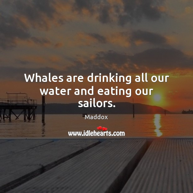 Whales are drinking all our water and eating our sailors. Image