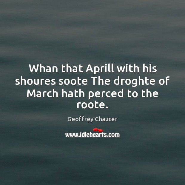 Whan that Aprill with his shoures soote The droghte of March hath perced to the roote. Geoffrey Chaucer Picture Quote
