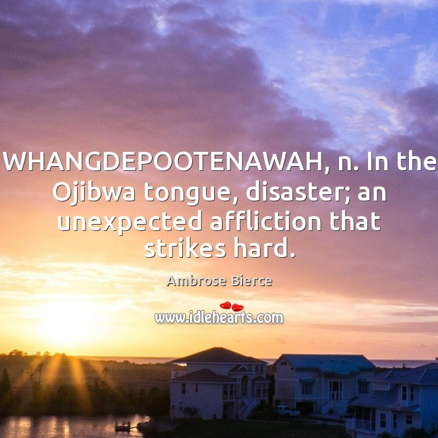 Image, WHANGDEPOOTENAWAH, n. In the Ojibwa tongue, disaster; an unexpected affliction that strikes