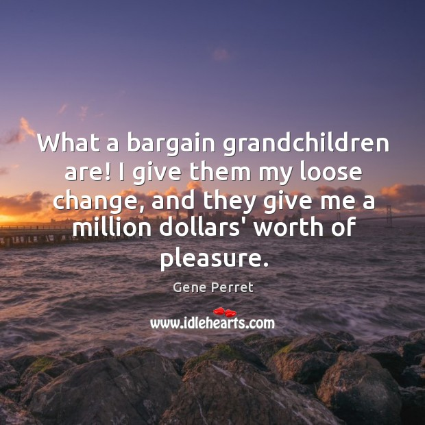 What a bargain grandchildren are! I give them my loose change, and Gene Perret Picture Quote