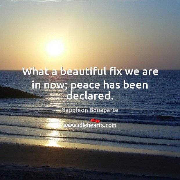 What a beautiful fix we are in now; peace has been declared. Napoleon Bonaparte Picture Quote