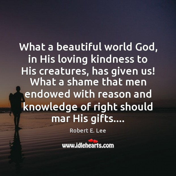 What a beautiful world God, in His loving kindness to His creatures, Robert E. Lee Picture Quote