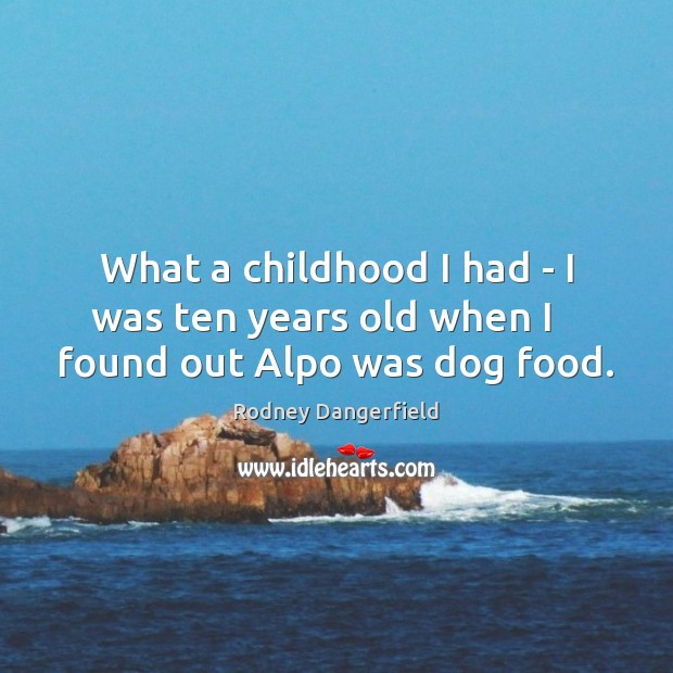 What a childhood I had – I was ten years old when I    found out Alpo was dog food. Image