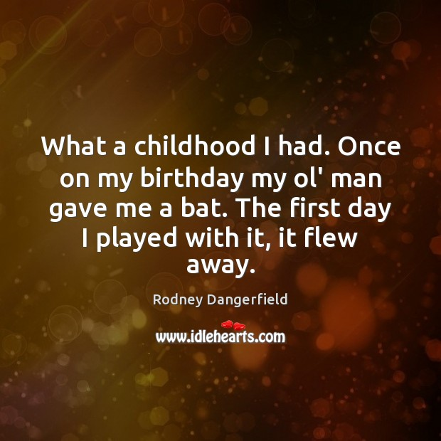 What a childhood I had. Once on my birthday my ol' man Rodney Dangerfield Picture Quote