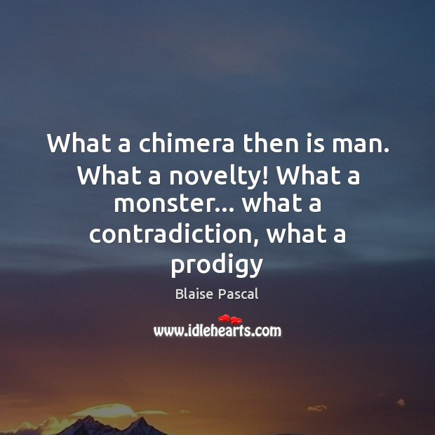 What a chimera then is man. What a novelty! What a monster… Blaise Pascal Picture Quote
