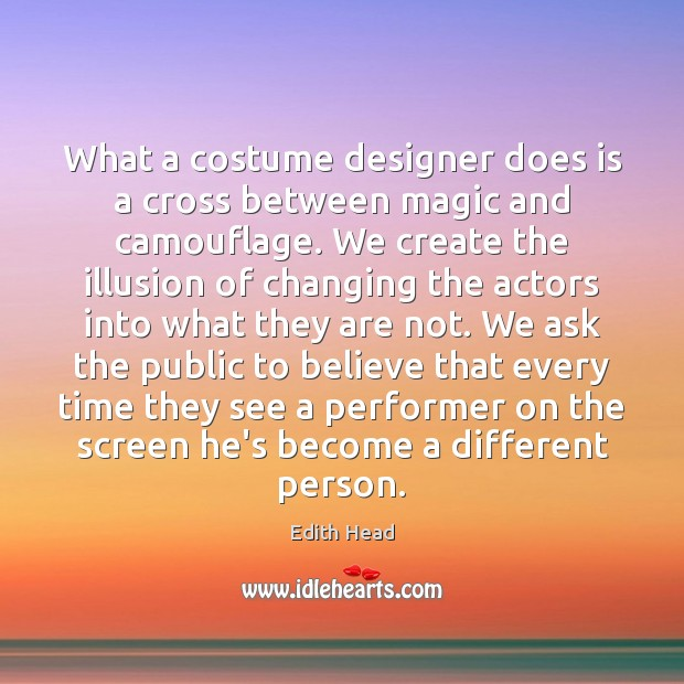 What a costume designer does is a cross between magic and camouflage. Edith Head Picture Quote