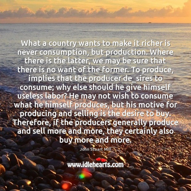 What a country wants to make it richer is never consumption, but Image