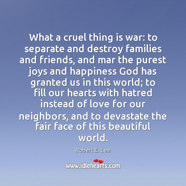 What a cruel thing is war: to separate and destroy families and Robert E. Lee Picture Quote