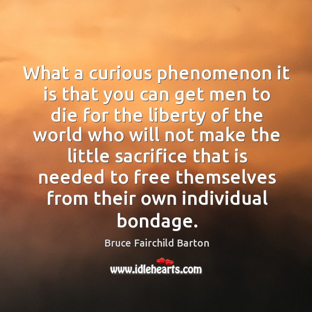 Image, What a curious phenomenon it is that you can get men to die for the liberty of the world who