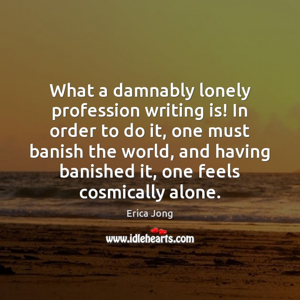 What a damnably lonely profession writing is! In order to do it, Image