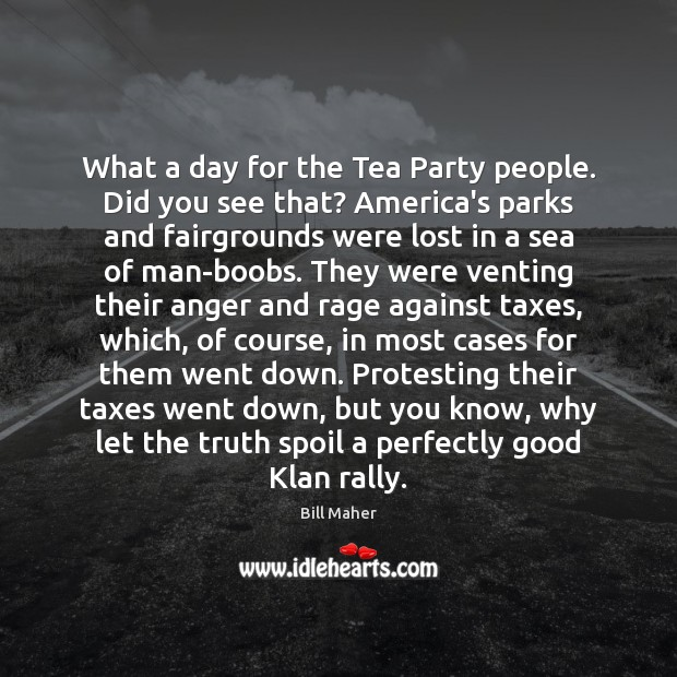 What a day for the Tea Party people. Did you see that? Image