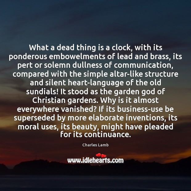 What a dead thing is a clock, with its ponderous embowelments of Charles Lamb Picture Quote