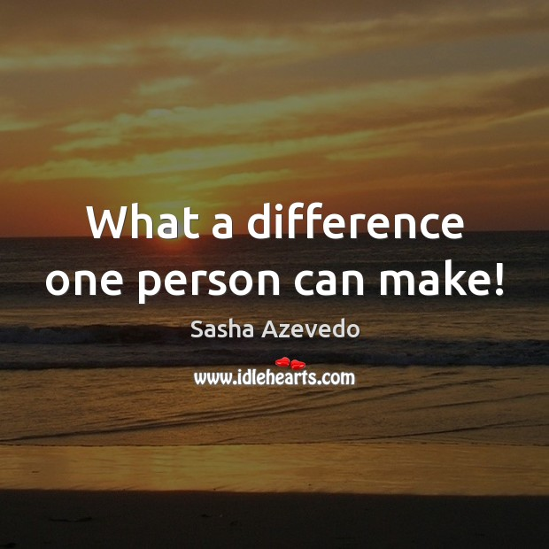 What a difference one person can make! Sasha Azevedo Picture Quote