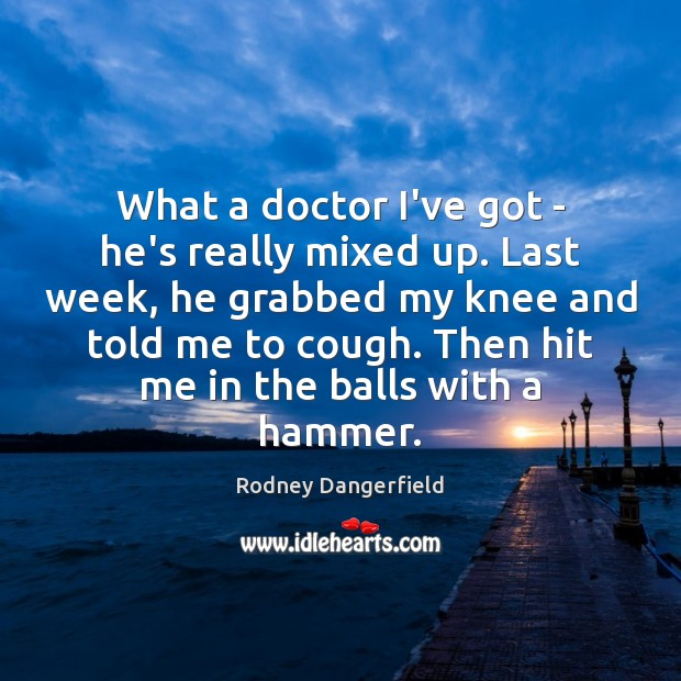 What a doctor I've got – he's really mixed up. Last week, Rodney Dangerfield Picture Quote
