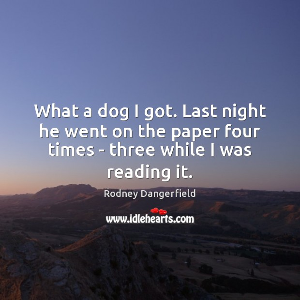 What a dog I got. Last night he went on the paper Rodney Dangerfield Picture Quote