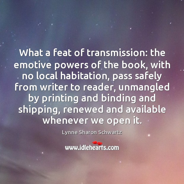 What a feat of transmission: the emotive powers of the book, with Lynne Sharon Schwartz Picture Quote