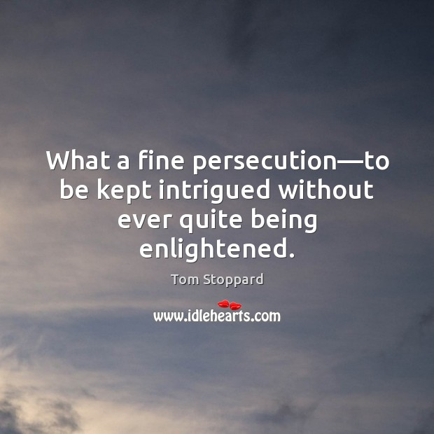 What a fine persecution—to be kept intrigued without ever quite being enlightened. Image