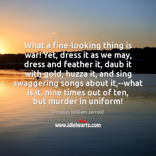 Douglas William Jerrold Picture Quote image saying: What a fine-looking thing is war! Yet, dress it as we may,