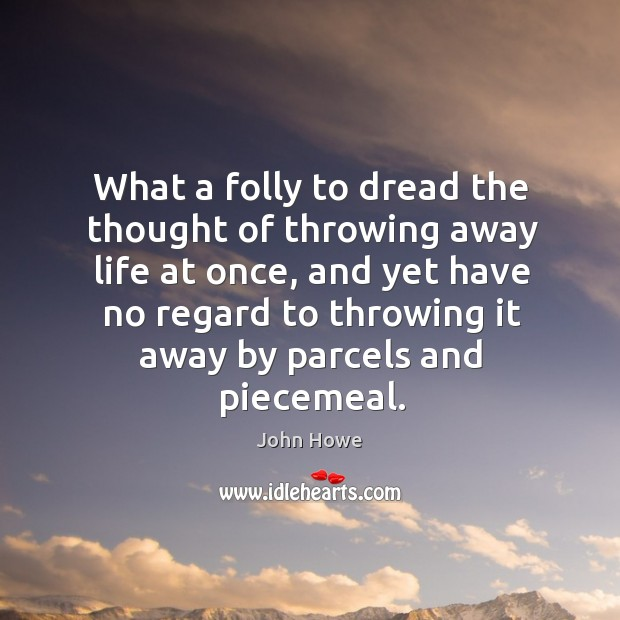 What a folly to dread the thought of throwing away life at once, and yet have no regard to throwing it away by parcels and piecemeal. Image