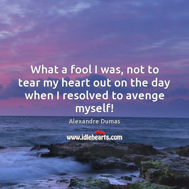 Image, What a fool I was, not to tear my heart out on the day when I resolved to avenge myself!