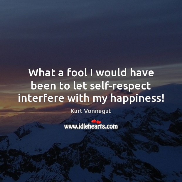 What a fool I would have been to let self-respect interfere with my happiness! Image
