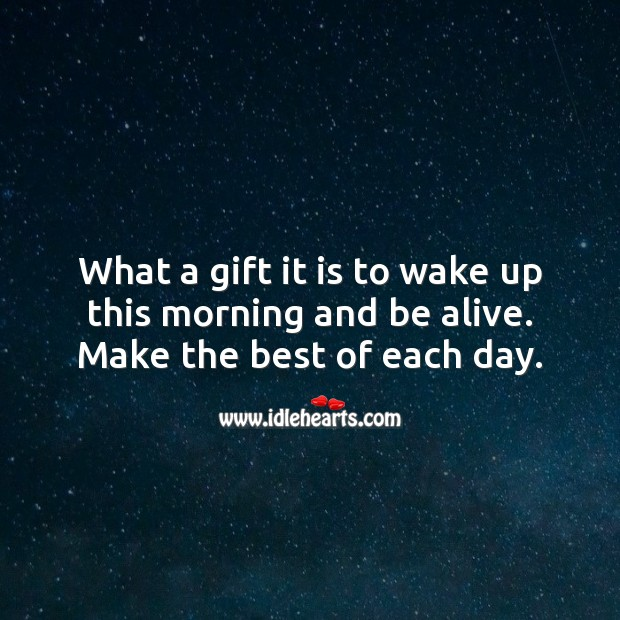 What a gift it is to wake up this morning and be alive. Make the best of each day. Gift Quotes Image