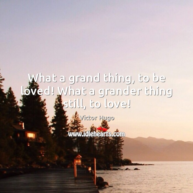 What a grand thing, to be loved! What a grander thing still, to love! Victor Hugo Picture Quote