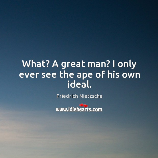 What? A great man? I only ever see the ape of his own ideal. Image