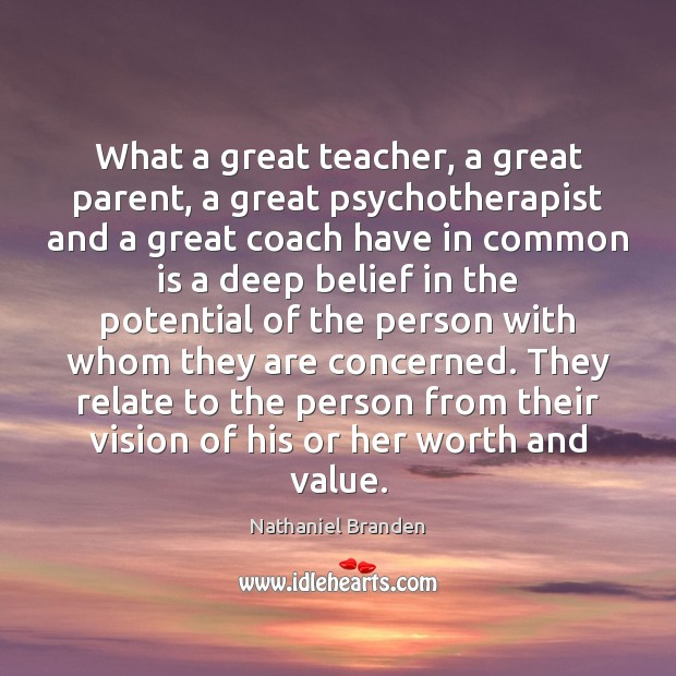 What a great teacher, a great parent, a great psychotherapist and a Nathaniel Branden Picture Quote