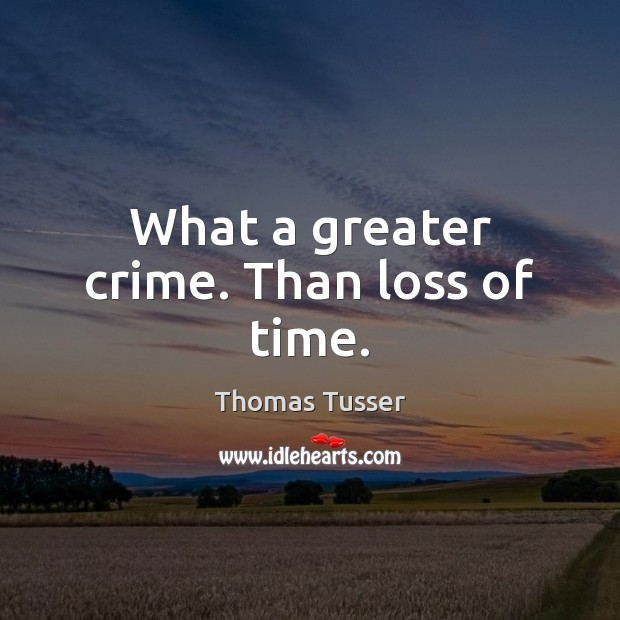 What a greater crime. Than loss of time. Thomas Tusser Picture Quote