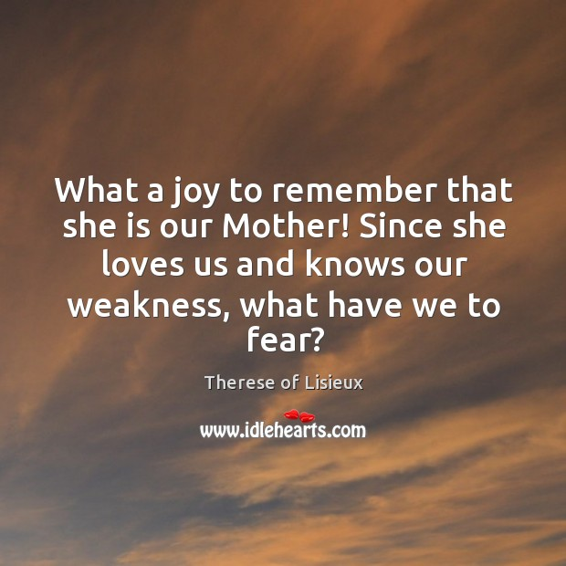 What a joy to remember that she is our Mother! Since she Therese of Lisieux Picture Quote