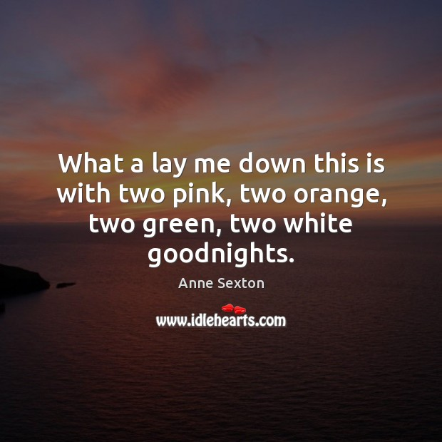 What a lay me down this is with two pink, two orange, two green, two white goodnights. Anne Sexton Picture Quote