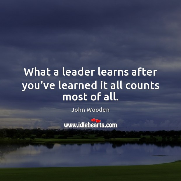 What a leader learns after you've learned it all counts most of all. Image