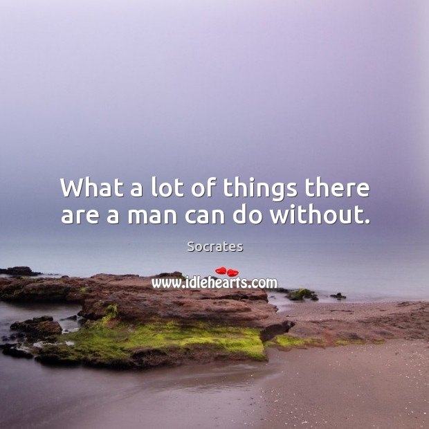 Image, What a lot of things there are a man can do without.