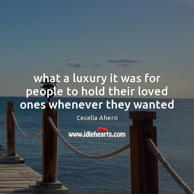 What a luxury it was for people to hold their loved ones whenever they wanted Cecelia Ahern Picture Quote