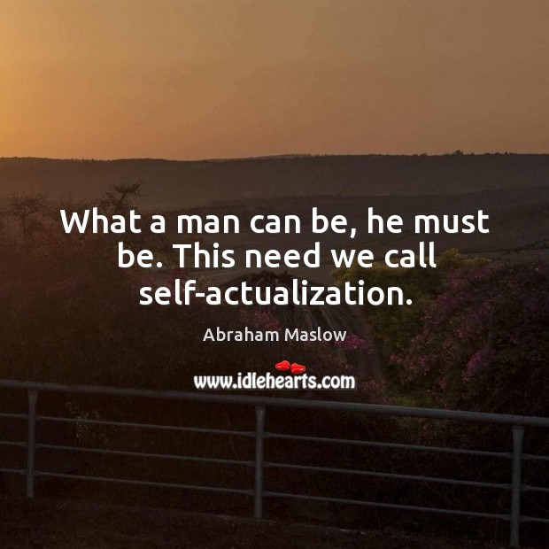 Image, What a man can be, he must be. This need we call self-actualization.