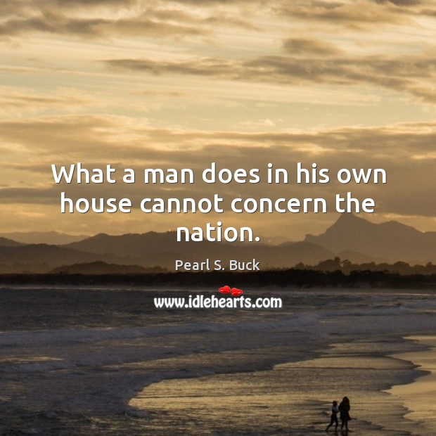 What a man does in his own house cannot concern the nation. Pearl S. Buck Picture Quote