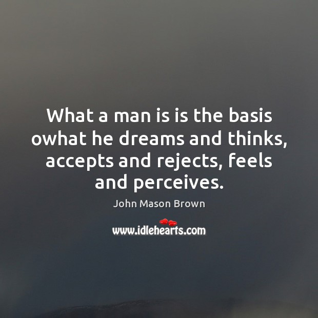 What a man is is the basis owhat he dreams and thinks, John Mason Brown Picture Quote