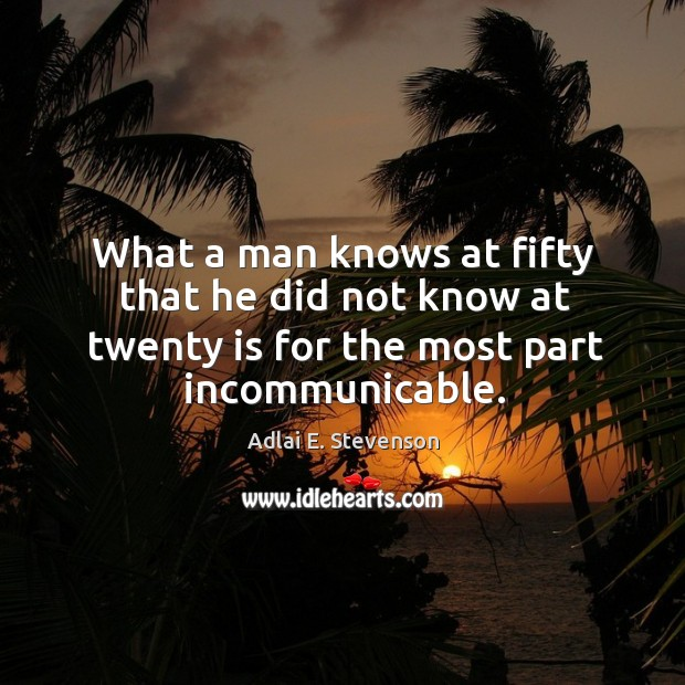 What a man knows at fifty that he did not know at twenty is for the most part incommunicable. Image