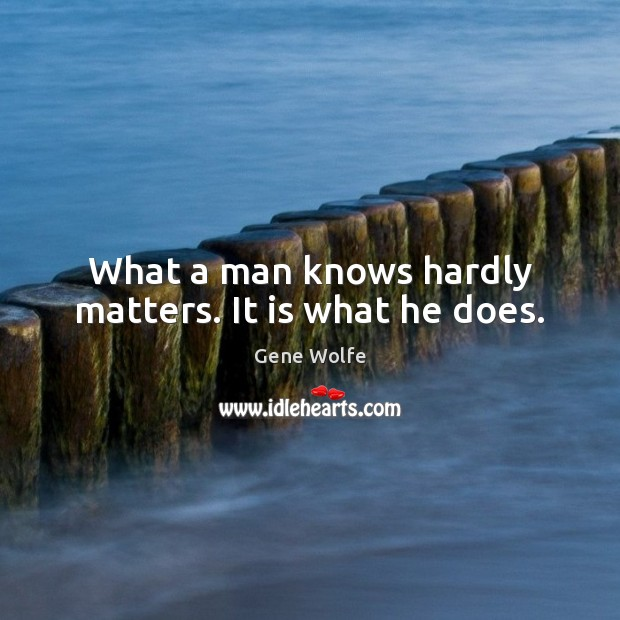 Image, What a man knows hardly matters. It is what he does.
