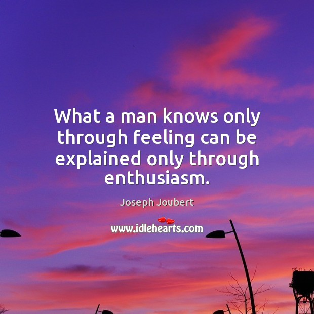 Image, What a man knows only through feeling can be explained only through enthusiasm.