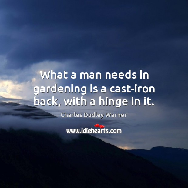 What a man needs in gardening is a cast-iron back, with a hinge in it. Charles Dudley Warner Picture Quote