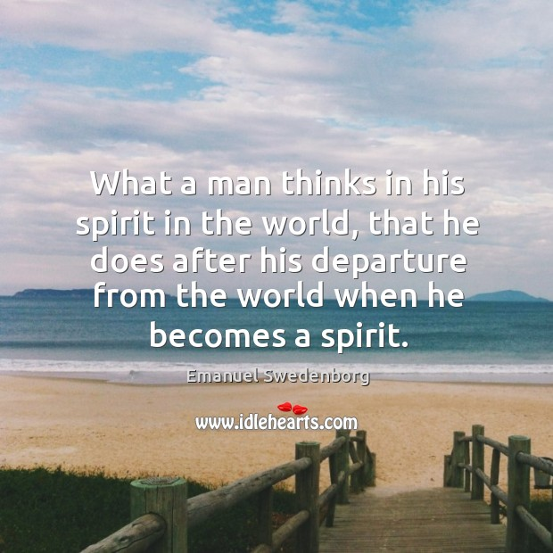 What a man thinks in his spirit in the world, that he Emanuel Swedenborg Picture Quote