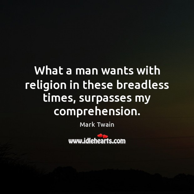 What a man wants with religion in these breadless times, surpasses my comprehension. Mark Twain Picture Quote