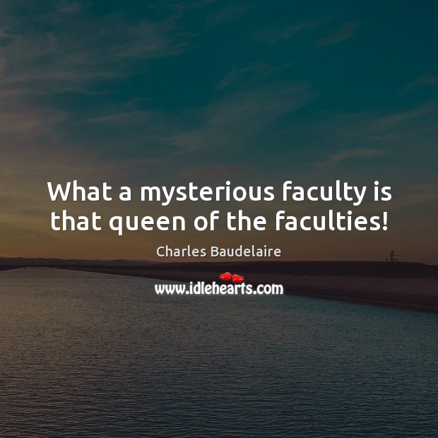 What a mysterious faculty is that queen of the faculties! Image