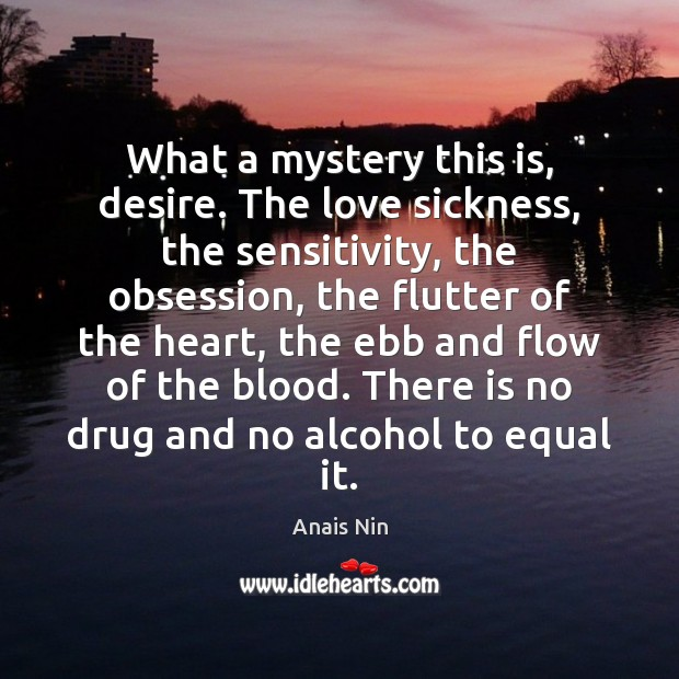 What a mystery this is, desire. The love sickness, the sensitivity, the Anais Nin Picture Quote
