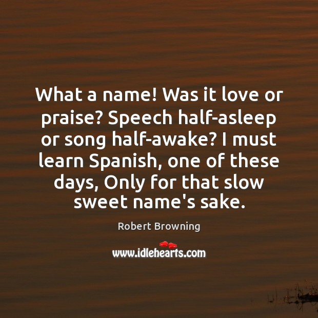 Image, What a name! Was it love or praise? Speech half-asleep or song