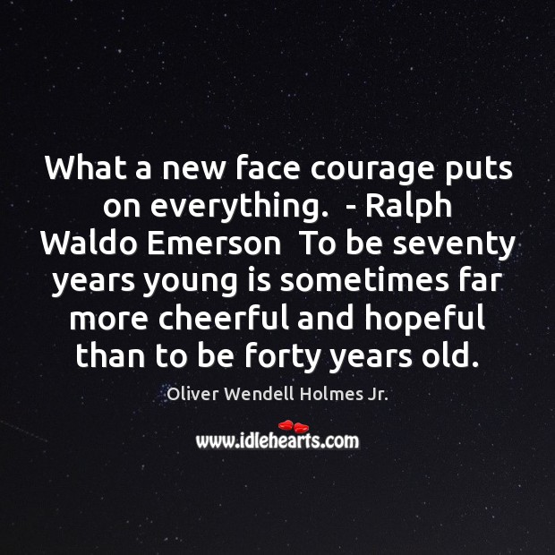What a new face courage puts on everything.  – Ralph Waldo Emerson Oliver Wendell Holmes Jr. Picture Quote