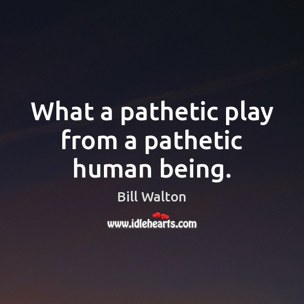 What a pathetic play from a pathetic human being. Bill Walton Picture Quote