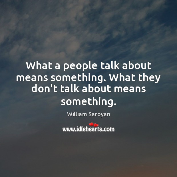 What a people talk about means something. What they don't talk about means something. William Saroyan Picture Quote